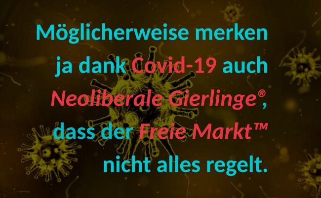 Möglicherweise merken ja dank Covid-19 auch Neoliberale Gierlinge®, dass der Freie Markt™ nicht alles regelt.