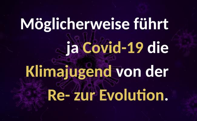 Möglicherweise führt ja Covid-19 die Klimajugend von der Re- zur Evolution.