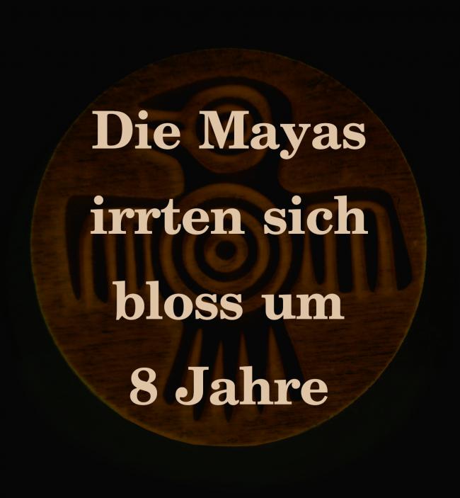 Die Mayas irrten sich nur um acht Jahre.