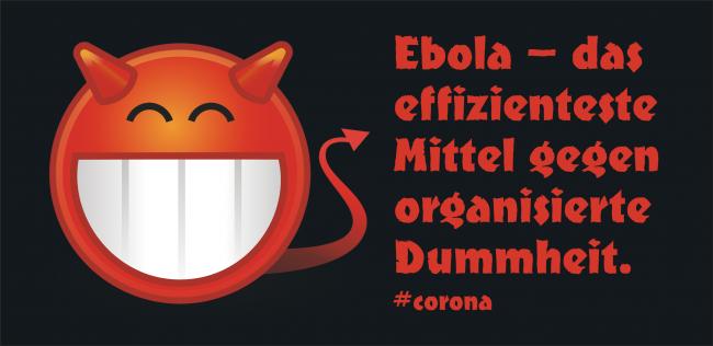 Ebola – das effizienteste Mittel gegen organisierte Dummheit.