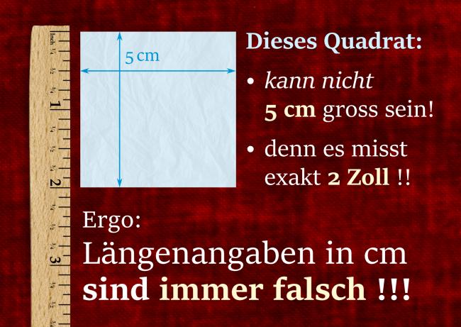 Dieses Quadraat kann nicht 5 cm gross sein, denn es misst exakt 2 Zoll! Ergo: Längenangaben in cm sind immer falsch!!!